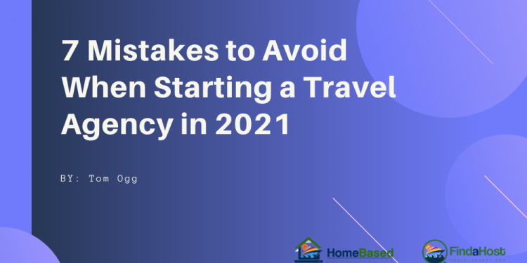 7 Mistakes to Avoid as a Home Based Travel Agent in 2021