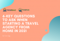 6 Key Questions to Ask When Starting a Travel Agency from Home in 2021